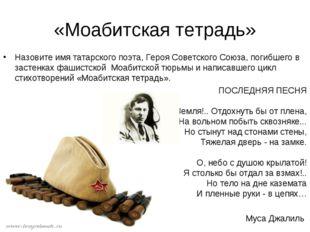 «Моабитская тетрадь» Назовите имя татарского поэта, Героя Советского Союза, п
