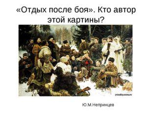 «Отдых после боя». Кто автор этой картины? Ю.М.Непринцев