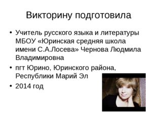 Викторину подготовила Учитель русского языка и литературы МБОУ «Юринская сред