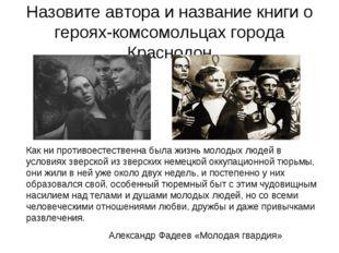 Назовите автора и название книги о героях-комсомольцах города Краснодон Как н