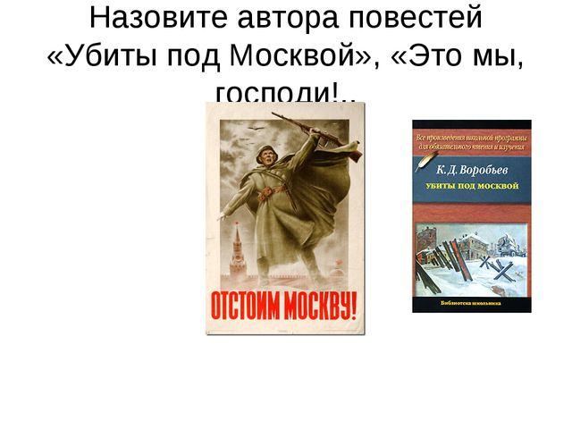 Назовите автора повестей «Убиты под Москвой», «Это мы, господи!..
