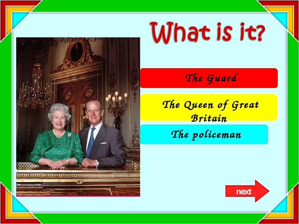 The Guard The Queen of Great Britain The policeman