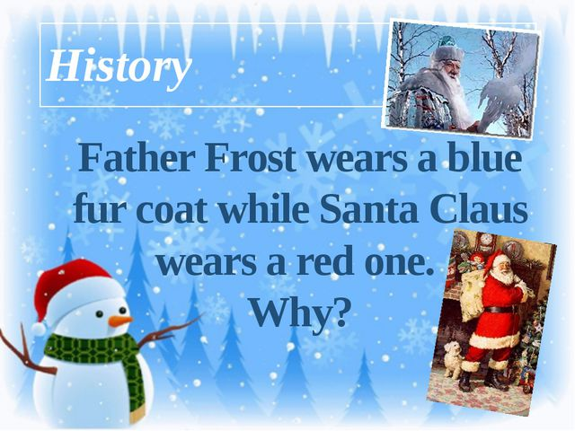 History Father Frost wears a blue fur coat while Santa Claus wears a red one....