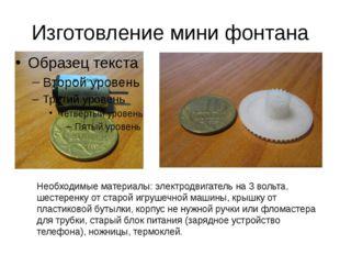Изготовление мини фонтана Необходимые материалы: электродвигатель на 3 вольта