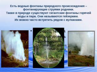 Есть водные фонтаны природного происхождения –фонтанирующие струями родники.
