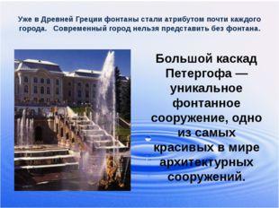 Уже в Древней Греции фонтаны стали атрибутом почти каждого города. Современны
