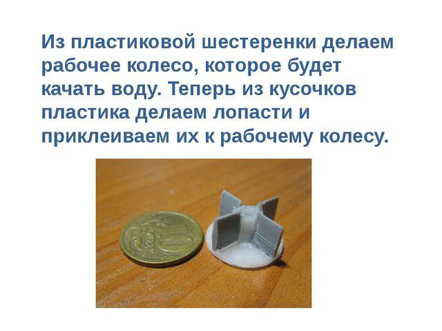 Из пластиковой шестеренки делаем рабочее колесо, которое будет качать воду. Т...