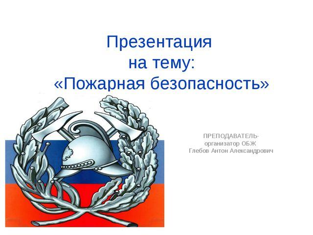 Презентация на тему: «Пожарная безопасность» ПРЕПОДАВАТЕЛЬ-организатор ОБЖ Гл...