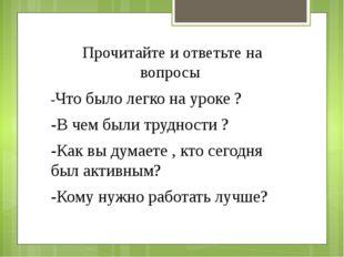Прочитайте и ответьте на вопросы -Что было легко на уроке ? -В чем были трудн