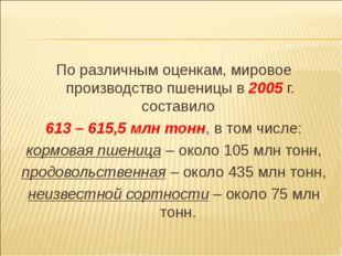 По различным оценкам, мировое производство пшеницы в 2005 г. составило 613 –