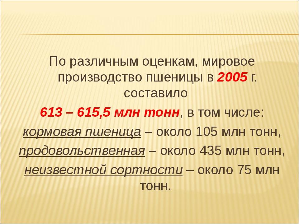 По различным оценкам, мировое производство пшеницы в 2005 г. составило 613 –...