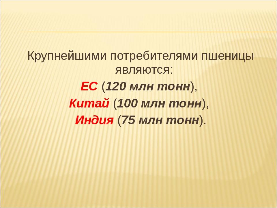 Крупнейшими потребителями пшеницы являются: ЕС (120 млн тонн), Китай (100 млн...