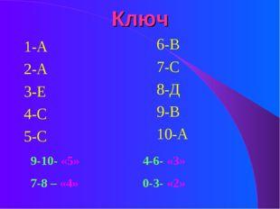 Ключ 1-А 2-А 3-Е 4-С 5-С 6-В 7-С 8-Д 9-В 10-А 9-10- «5»4-6- «3» 7-8 – «4»