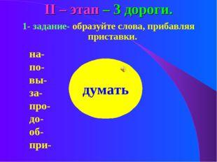 ІІ – этап – 3 дороги. 1- задание- образуйте слова, прибавляя приставки. на-по