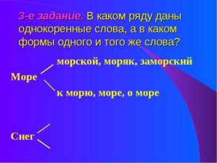 3-е задание. В каком ряду даны однокоренные слова, а в каком формы одного и т