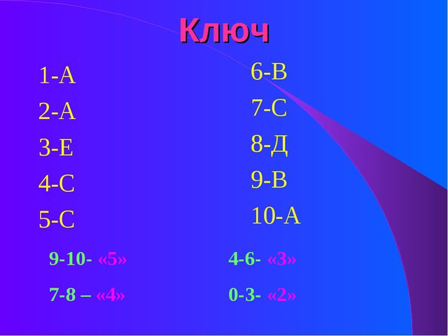 Ключ 1-А 2-А 3-Е 4-С 5-С 6-В 7-С 8-Д 9-В 10-А 9-10- «5»4-6- «3» 7-8 – «4»...