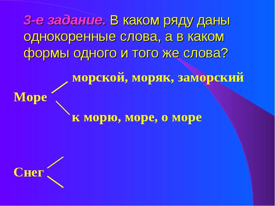3-е задание. В каком ряду даны однокоренные слова, а в каком формы одного и т...