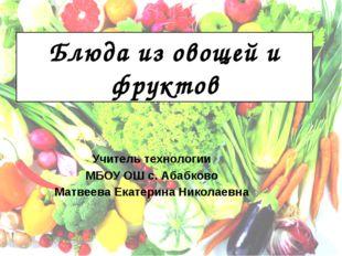 Блюда из овощей и фруктов Учитель технологии МБОУ ОШ с. Абабково Матвеева Ека