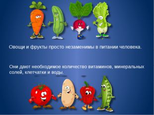 Овощи и фрукты просто незаменимы в питании человека. Они дают необходимое ко