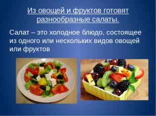 Из овощей и фруктов готовят разнообразные салаты. Салат – это холодное блюдо,
