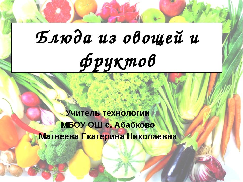 Блюда из овощей и фруктов Учитель технологии МБОУ ОШ с. Абабково Матвеева Ека...