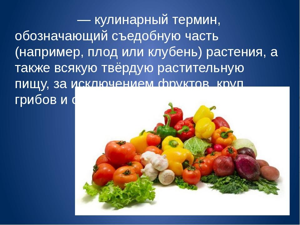 О́вощи— кулинарный термин, обозначающий съедобную часть (например,плодили...