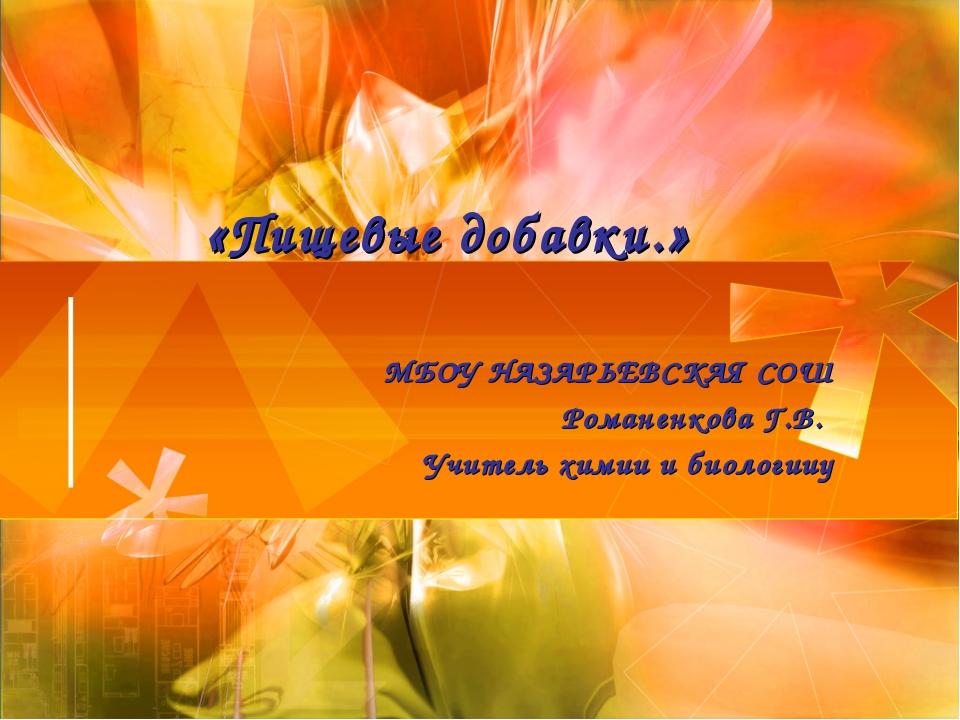 «Пищевые добавки.» МБОУ НАЗАРЬЕВСКАЯ СОШ Романенкова Г.В. Учитель химии и би...