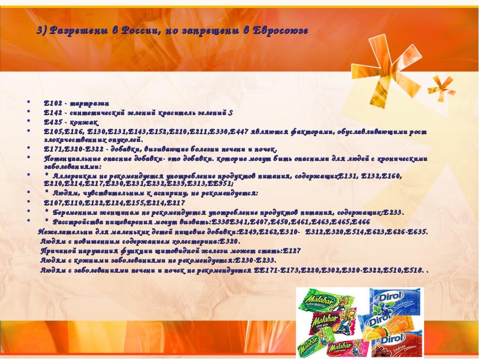 3) Разрешены в России, но запрещены в Евросоюзе Е102 - тартразин Е142 - синт...