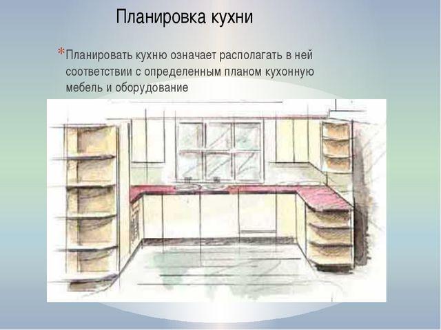 Планировать кухню означает располагать в ней соответствии с определенным план...