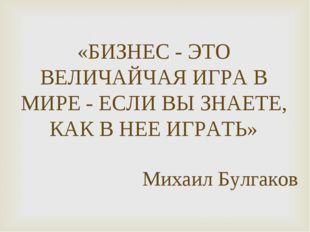 «БИЗНЕС - ЭТО ВЕЛИЧАЙЧАЯ ИГРА В МИРЕ - ЕСЛИ ВЫ ЗНАЕТЕ, КАК В НЕЕ ИГРАТЬ» Миха