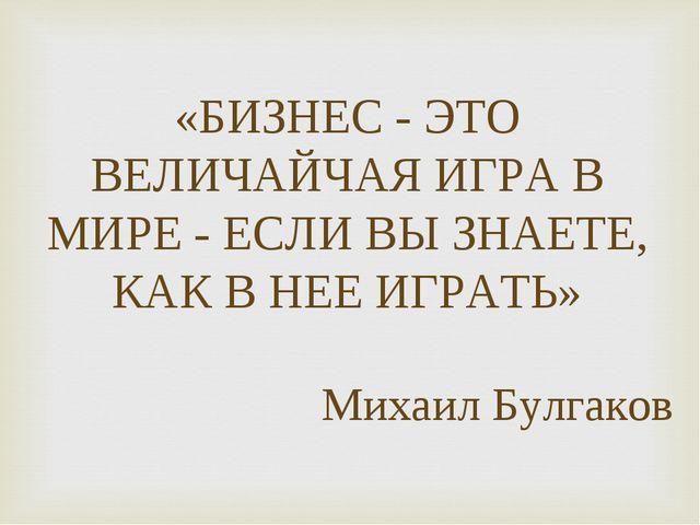 «БИЗНЕС - ЭТО ВЕЛИЧАЙЧАЯ ИГРА В МИРЕ - ЕСЛИ ВЫ ЗНАЕТЕ, КАК В НЕЕ ИГРАТЬ» Миха...