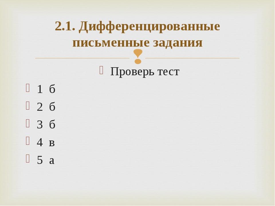 2.1. Дифференцированные письменные задания Проверь тест 1 б 2 б 3 б 4 в 5 а