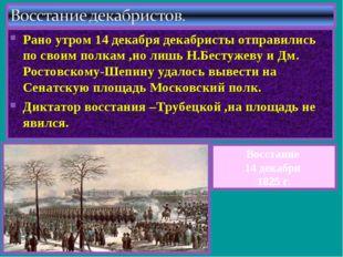 Рано утром 14 декабря декабристы отправились по своим полкам ,но лишь Н.Бесту
