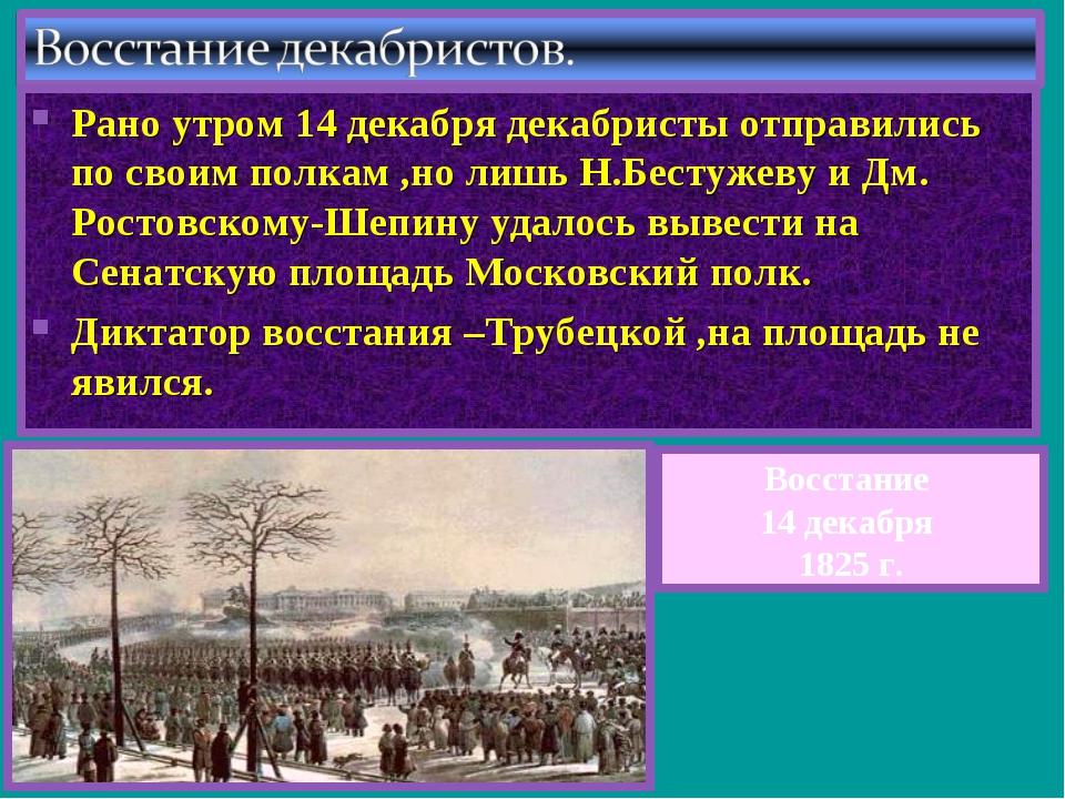 Рано утром 14 декабря декабристы отправились по своим полкам ,но лишь Н.Бесту...
