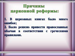 1. В церковных книгах было много ошибок; 2. Было решено привести православные