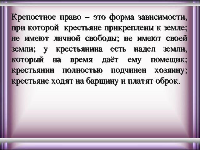 Крепостное право – это форма зависимости, при которой крестьяне прикреплены к...