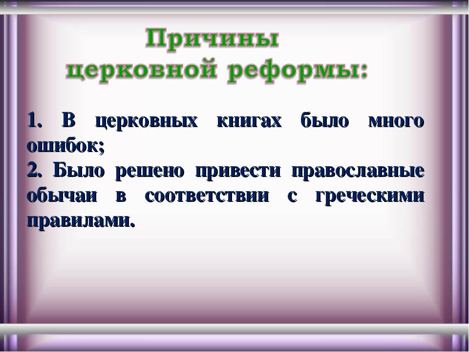 1. В церковных книгах было много ошибок; 2. Было решено привести православные...