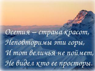 Осетия – страна красот, Неповторимы эти горы, И тот величья не поймет, Не вид