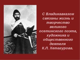С Владикавказом связаны жизнь и творчество великого осетинского поэта, художн