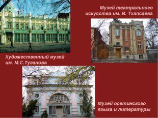 Художественный музей им. М.С.Туганова Музей осетинского языка и литературы Му