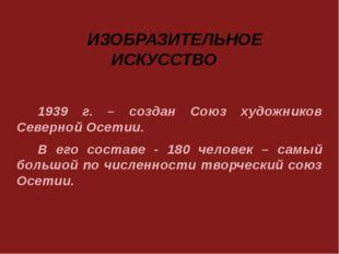 1939 г. – создан Союз художников Северной Осетии. В его составе - 180 человек