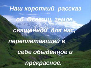 Наш короткий рассказ об Осетии, земле, священной для нас, переплетающей в себ
