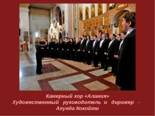 Камерный хор «Алания» Художественный руководитель и дирижер - Агунда Кокойти