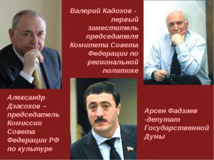Арсен Фадзаев -депутат Государственной Думы Александр Дзасохов – председатель
