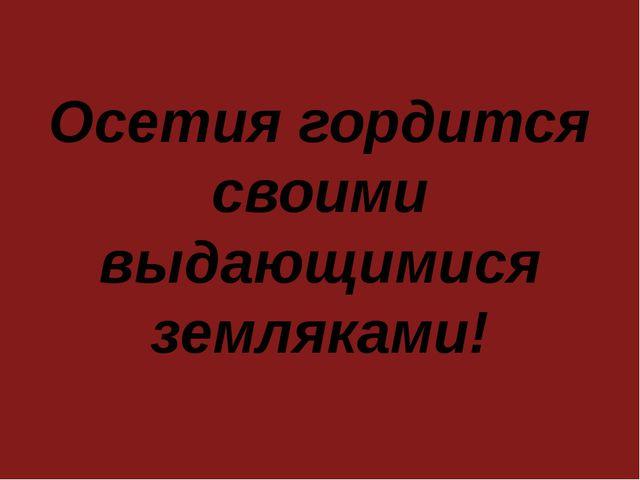 Осетия гордится своими выдающимися земляками!