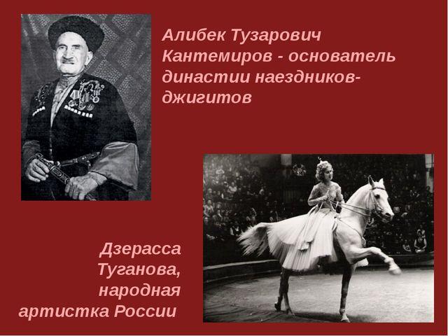 Алибек Тузарович Кантемиров - основатель династии наездников-джигитов Дзерасс...
