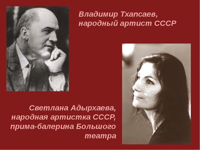 Владимир Тхапсаев, народный артист СССР Светлана Адырхаева, народная артистка...
