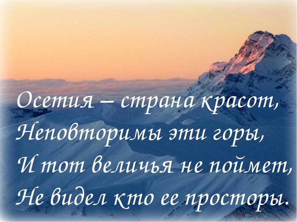 Осетия – страна красот, Неповторимы эти горы, И тот величья не поймет, Не вид...