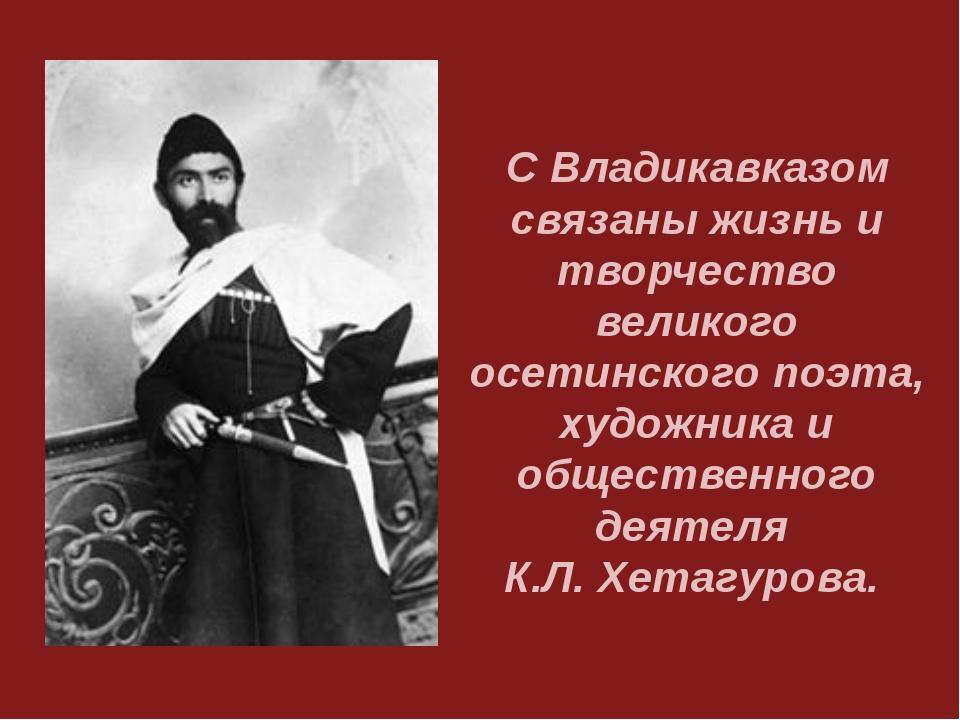 С Владикавказом связаны жизнь и творчество великого осетинского поэта, художн...