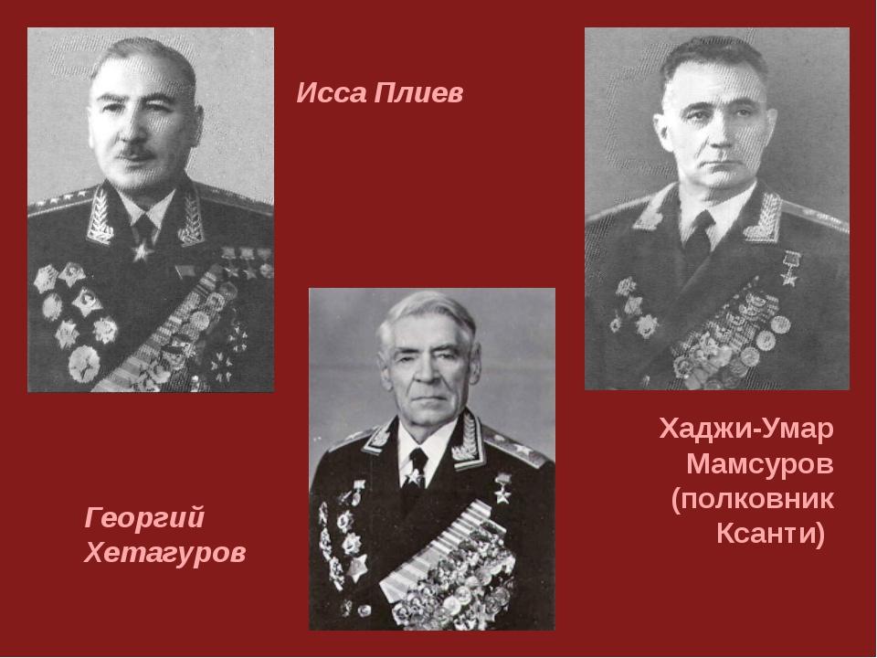 Хаджи-Умар Мамсуров (полковник Ксанти) Георгий Хетагуров Исса Плиев
